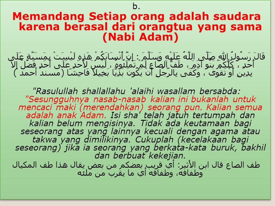 b. Memandang Setiap orang adalah saudara karena berasal dari orangtua yang sama (Nabi Adam)