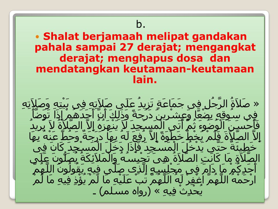 b. Shalat berjamaah melipat gandakan pahala sampai 27 derajat; mengangkat derajat; menghapus dosa dan mendatangkan keutamaan-keutamaan lain.