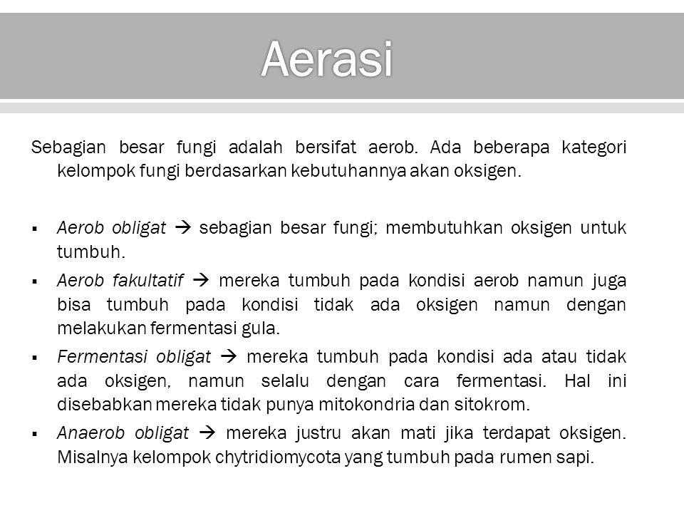 Aerasi Sebagian besar fungi adalah bersifat aerob. Ada beberapa kategori kelompok fungi berdasarkan kebutuhannya akan oksigen.