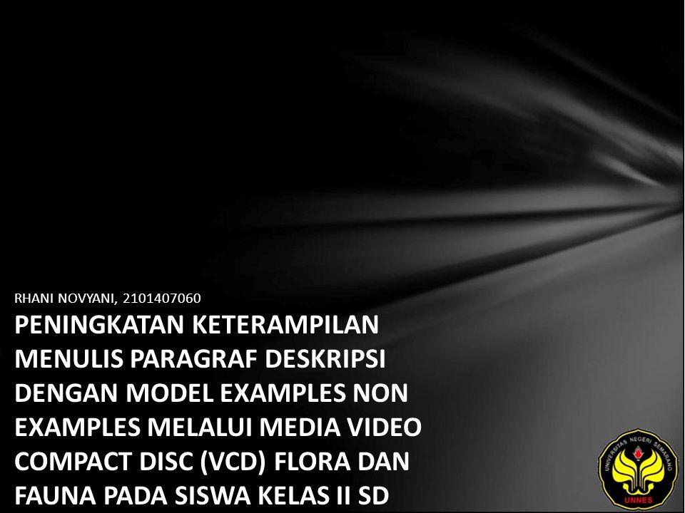 RHANI NOVYANI, 2101407060 PENINGKATAN KETERAMPILAN MENULIS PARAGRAF DESKRIPSI DENGAN MODEL EXAMPLES NON EXAMPLES MELALUI MEDIA VIDEO COMPACT DISC (VCD) FLORA DAN FAUNA PADA SISWA KELAS II SD NEGERI 1 PASURUAN KIDUL KECAMATAN JATI KABUPATEN KUDUS
