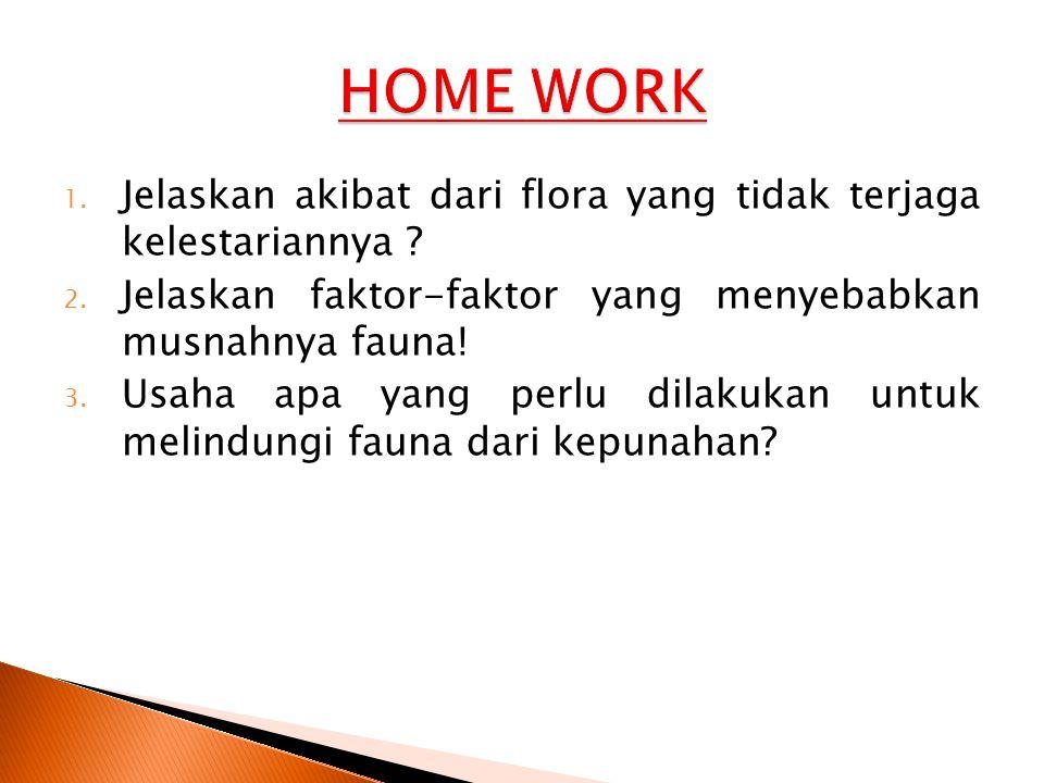 HOME WORK Jelaskan akibat dari flora yang tidak terjaga kelestariannya Jelaskan faktor-faktor yang menyebabkan musnahnya fauna!