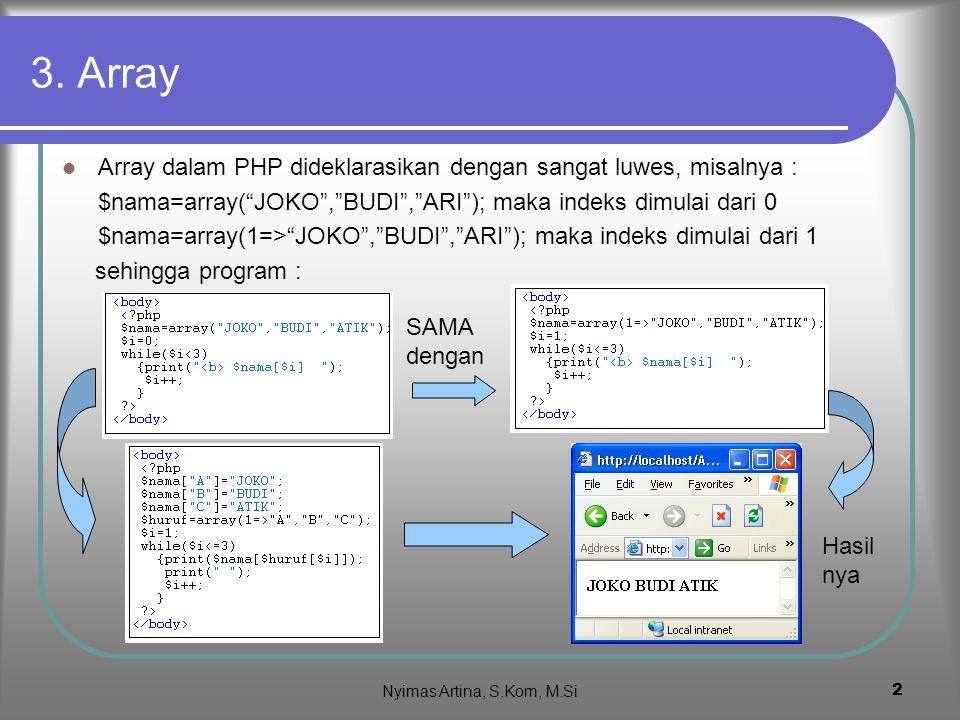 3. Array Array dalam PHP dideklarasikan dengan sangat luwes, misalnya : $nama=array( JOKO , BUDI , ARI ); maka indeks dimulai dari 0.
