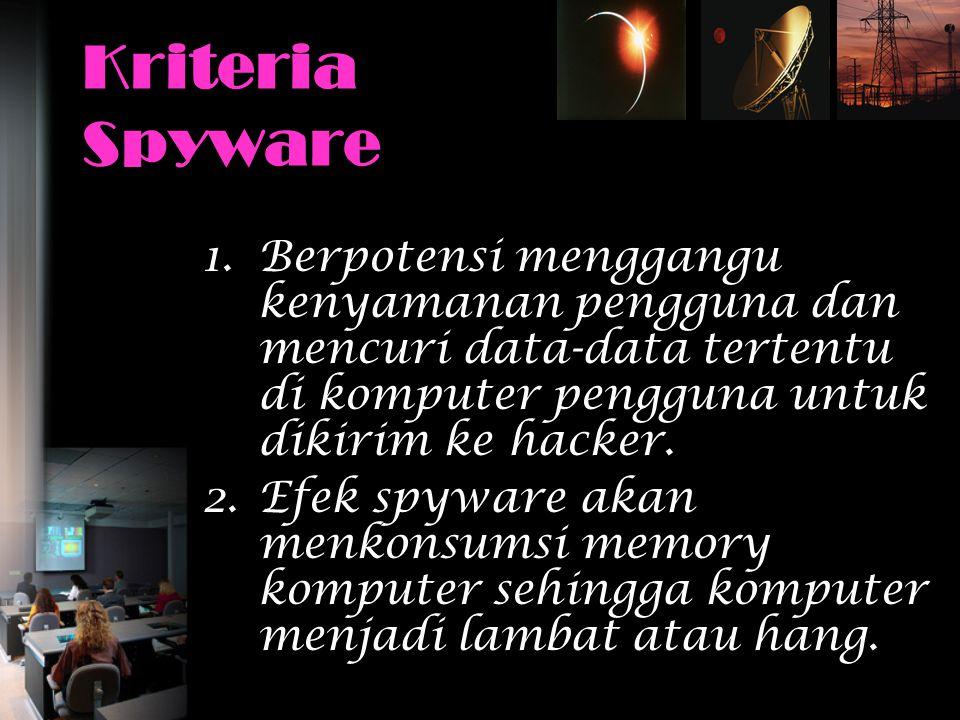 Kriteria Spyware Berpotensi menggangu kenyamanan pengguna dan mencuri data-data tertentu di komputer pengguna untuk dikirim ke hacker.