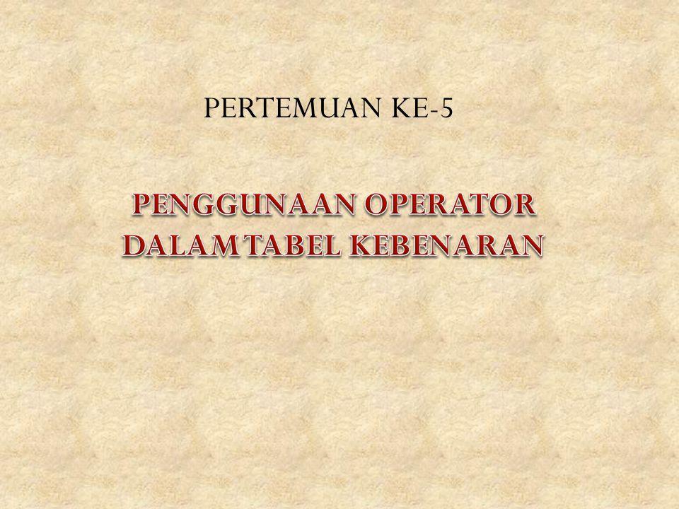 PERTEMUAN KE-5 PENGGUNAAN OPERATOR DALAM TABEL KEBENARAN