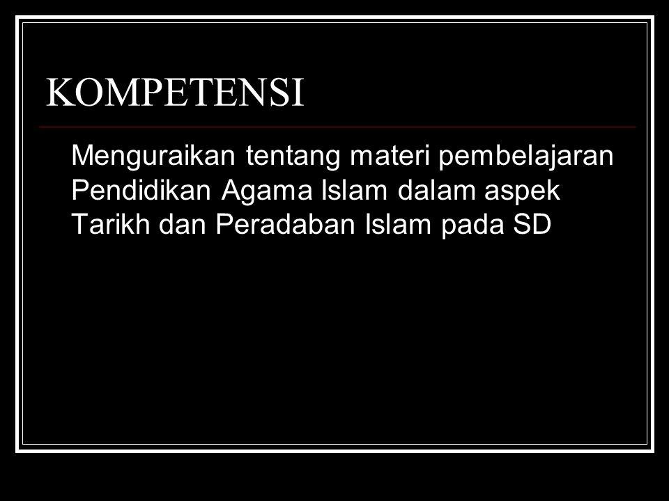 KOMPETENSI Menguraikan tentang materi pembelajaran Pendidikan Agama Islam dalam aspek Tarikh dan Peradaban Islam pada SD.
