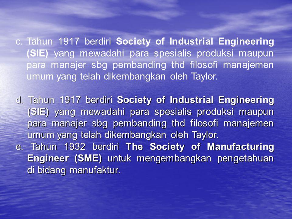 Tahun 1917 berdiri Society of Industrial Engineering (SIE) yang mewadahi para spesialis produksi maupun para manajer sbg pembanding thd filosofi manajemen umum yang telah dikembangkan oleh Taylor.