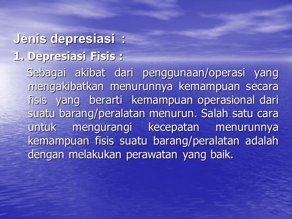 Jenis depresiasi : 1. Depresiasi Fisis :