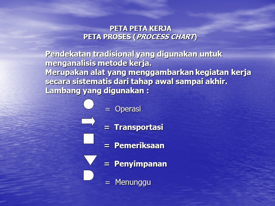 PETA PETA KERJA PETA PROSES (PROCESS CHART) Pendekatan tradisional yang digunakan untuk menganalisis metode kerja.