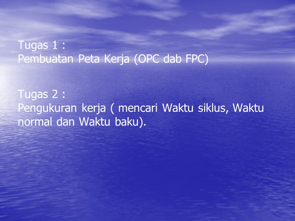 Tugas 1 : Pembuatan Peta Kerja (OPC dab FPC) Tugas 2 : Pengukuran kerja ( mencari Waktu siklus, Waktu normal dan Waktu baku).