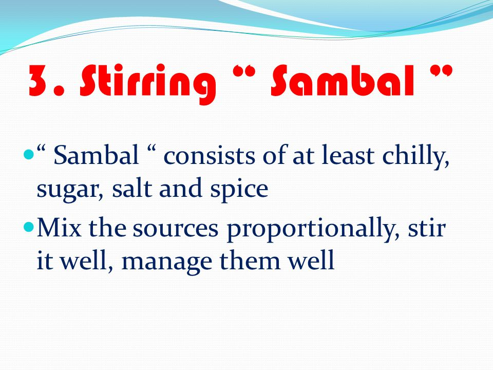 3. Stirring Sambal Sambal consists of at least chilly, sugar, salt and spice.