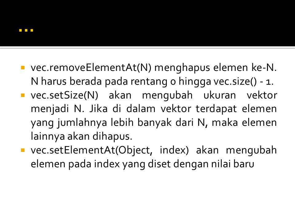 ... vec.removeElementAt(N) menghapus elemen ke-N. N harus berada pada rentang 0 hingga vec.size() - 1.