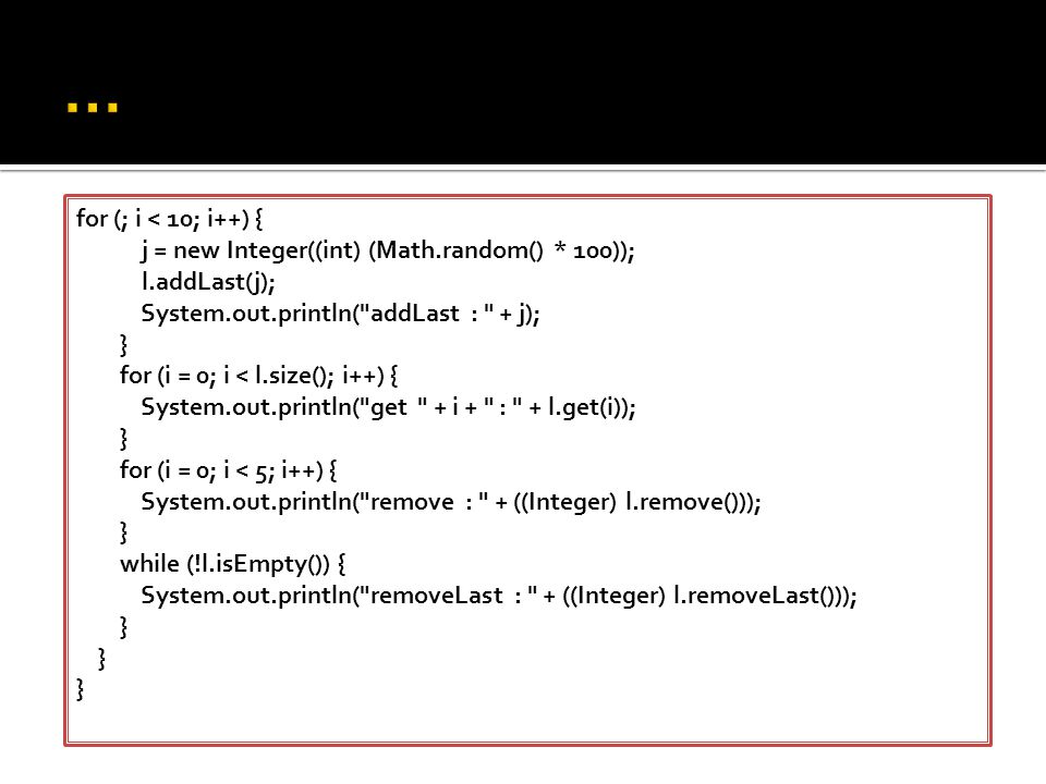 ... for (; i < 10; i++) { j = new Integer((int) (Math.random() * 100)); l.addLast(j); System.out.println( addLast : + j);