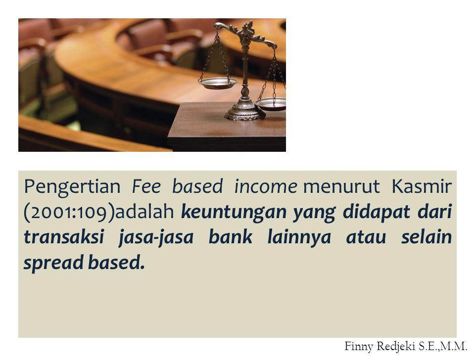 Pengertian Fee based income menurut Kasmir (2001:109)adalah keuntungan yang didapat dari transaksi jasa-jasa bank lainnya atau selain spread based.