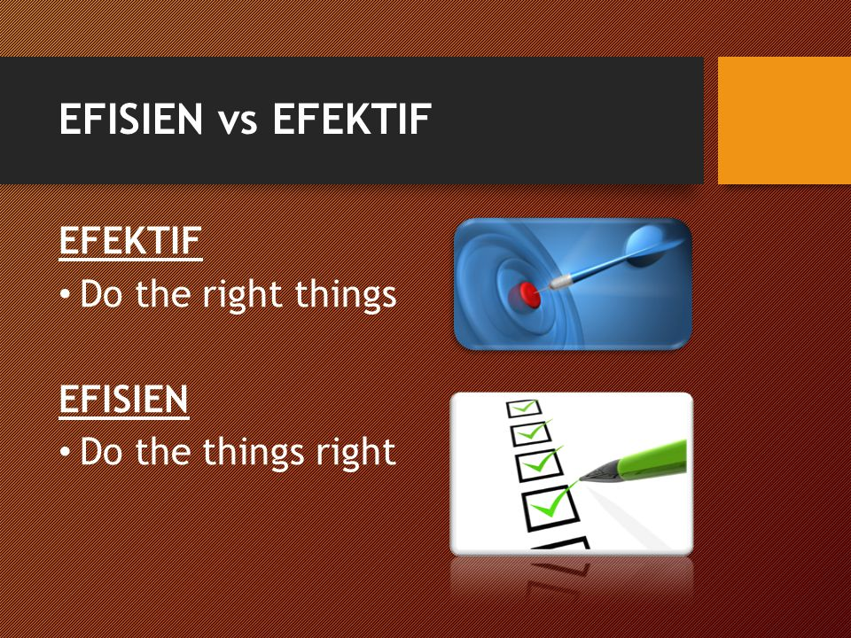 EFISIEN vs EFEKTIF EFEKTIF Do the right things EFISIEN