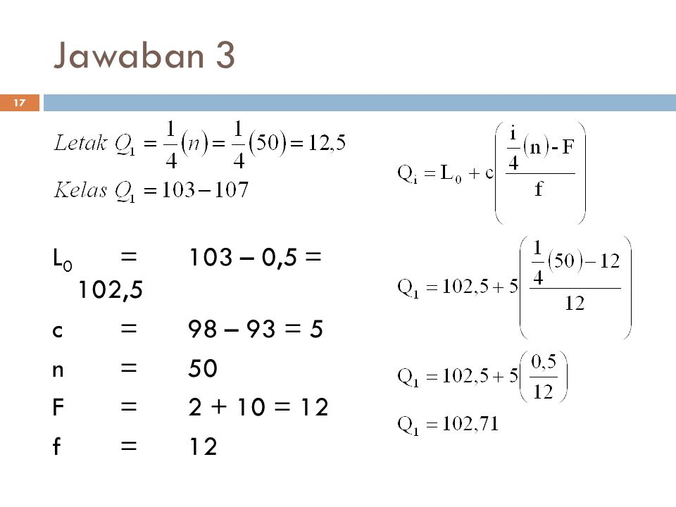 Jawaban 3 L0 = 103 – 0,5 = 102,5 c = 98 – 93 = 5 n = 50 F = 2 + 10 = 12 f = 12