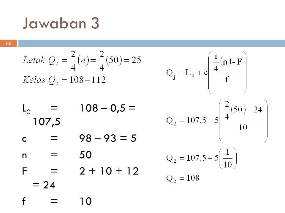 Jawaban 3 L0 = 108 – 0,5 = 107,5 c = 98 – 93 = 5 n = 50 F = 2 + 10 + 12 = 24 f = 10