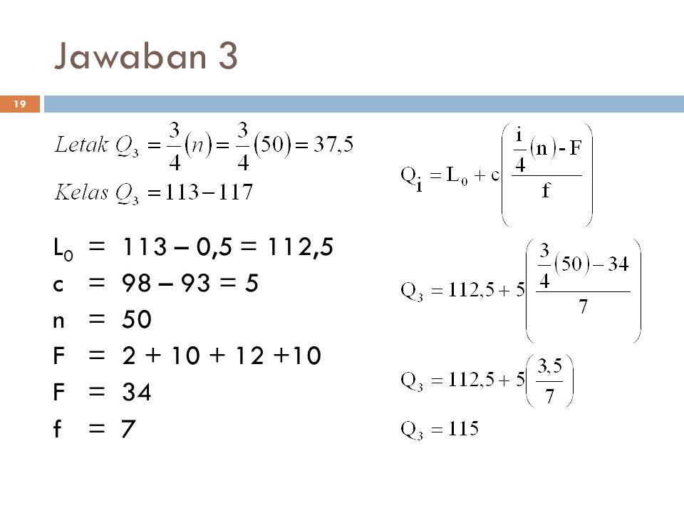 Jawaban 3 L0 = 113 – 0,5 = 112,5 c = 98 – 93 = 5 n = 50 F = 2 + 10 + 12 +10 F = 34 f = 7