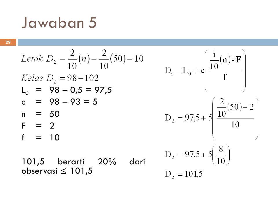 Jawaban 5 L0 = 98 – 0,5 = 97,5 c = 98 – 93 = 5 n = 50 F = 2 f = 10
