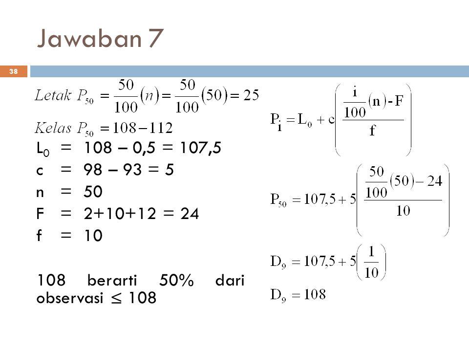 Jawaban 7 L0 = 108 – 0,5 = 107,5. c = 98 – 93 = 5.