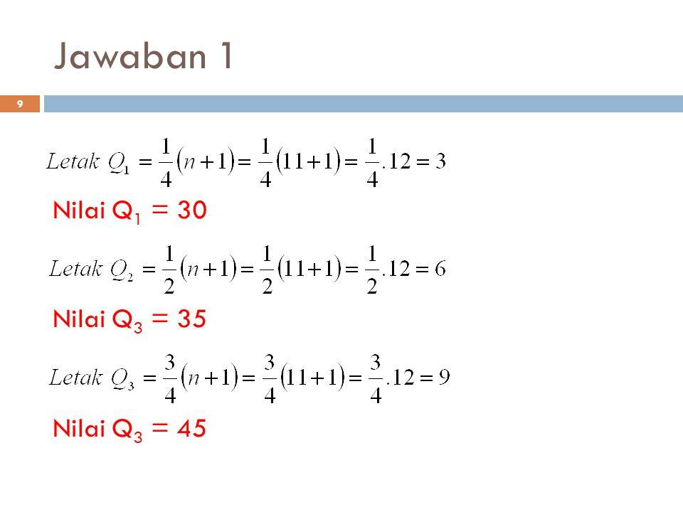 Jawaban 1 Nilai Q1 = 30 Nilai Q3 = 35 Nilai Q3 = 45