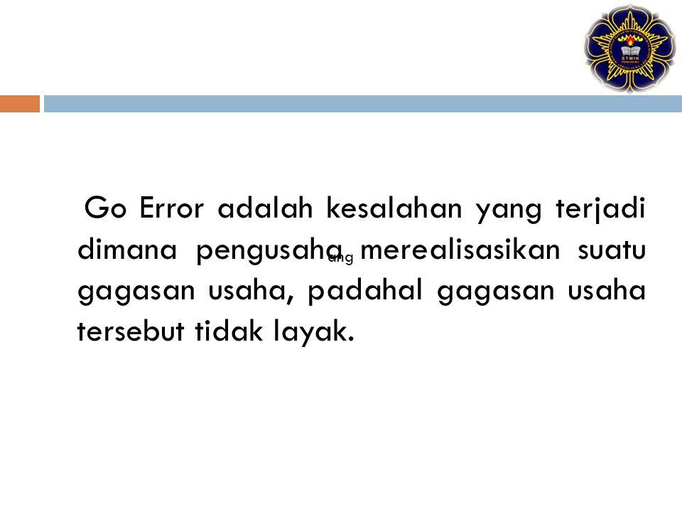 Go Error adalah kesalahan yang terjadi dimana pengusaha merealisasikan suatu gagasan usaha, padahal gagasan usaha tersebut tidak layak.