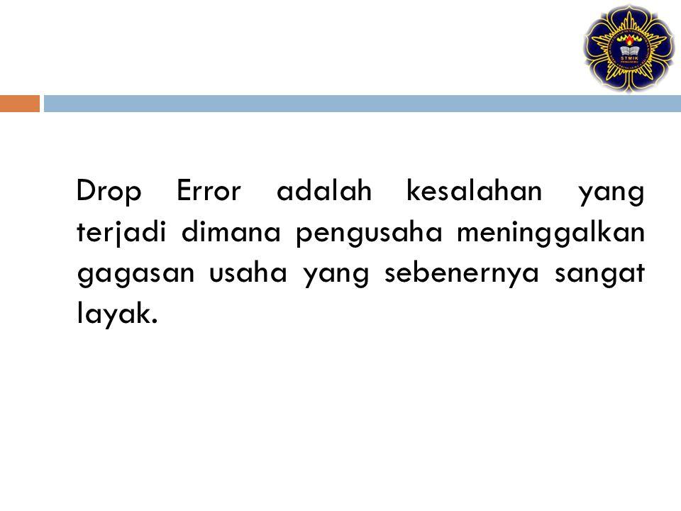 Drop Error adalah kesalahan yang terjadi dimana pengusaha meninggalkan gagasan usaha yang sebenernya sangat layak.