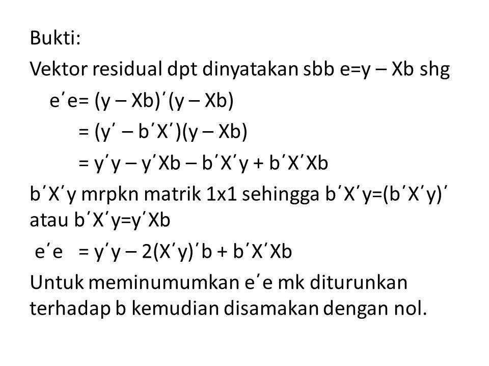 Bukti: Vektor residual dpt dinyatakan sbb e=y – Xb shg e΄e = (y – Xb)΄(y – Xb) = (y΄ – b΄X΄)(y – Xb) = y΄y – y΄Xb – b΄X΄y + b΄X΄Xb b΄X΄y mrpkn matrik 1x1 sehingga b΄X΄y=(b΄X΄y)΄ atau b΄X΄y=y΄Xb e΄e = y΄y – 2(X΄y)΄b + b΄X΄Xb Untuk meminumumkan e΄e mk diturunkan terhadap b kemudian disamakan dengan nol.