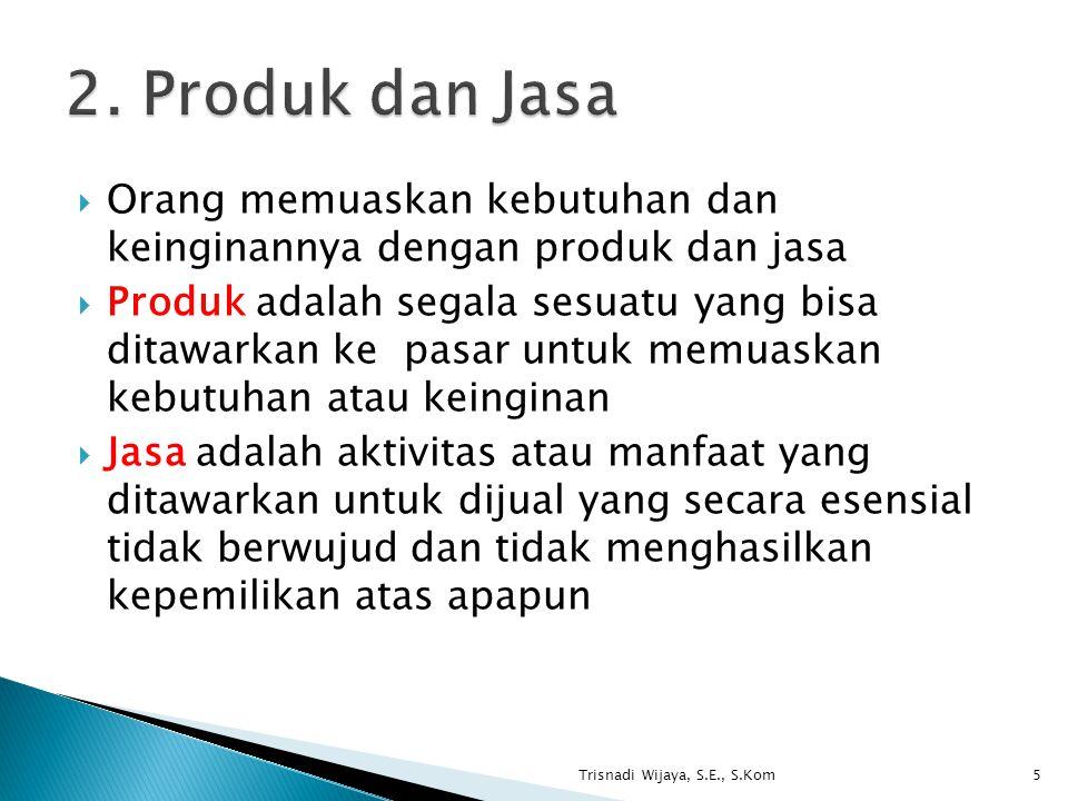 2. Produk dan Jasa Orang memuaskan kebutuhan dan keinginannya dengan produk dan jasa.