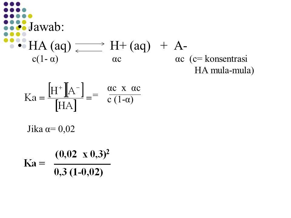 Jawab: HA (aq) H+ (aq) + A- c(1- α) αc αc (c= konsentrasi
