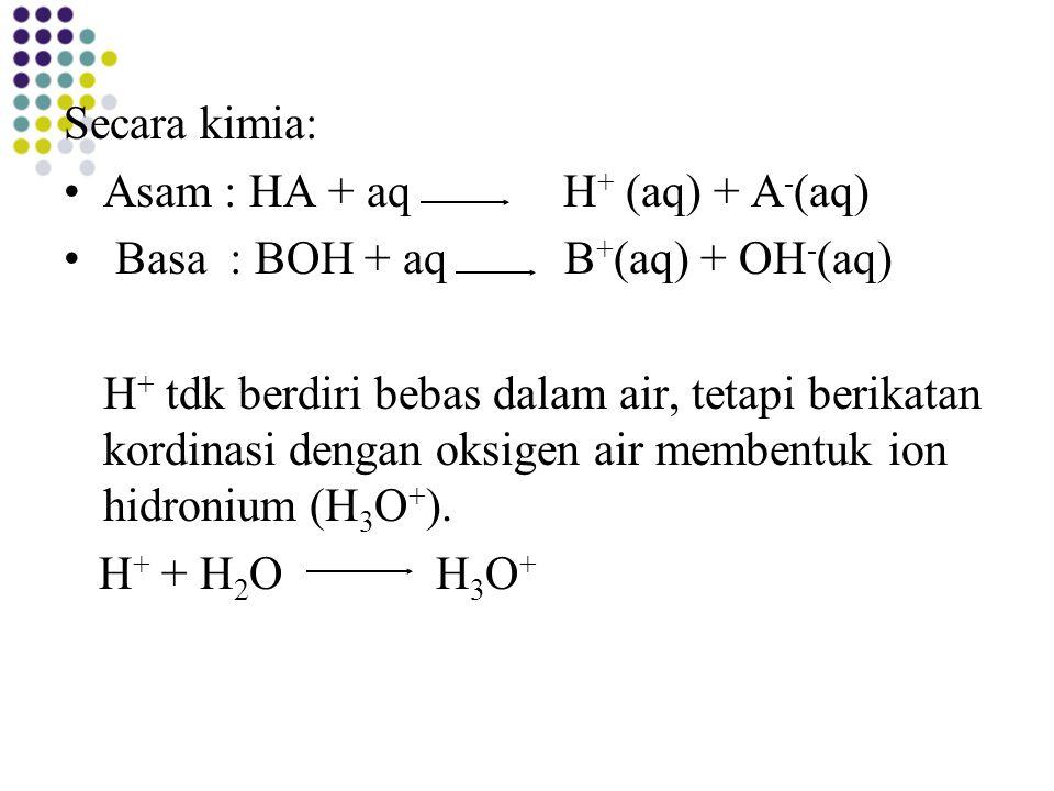 Secara kimia: Asam : HA + aq H+ (aq) + A-(aq) Basa : BOH + aq B+(aq) + OH-(aq)