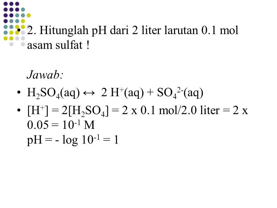 2. Hitunglah pH dari 2 liter larutan 0.1 mol asam sulfat ! Jawab: