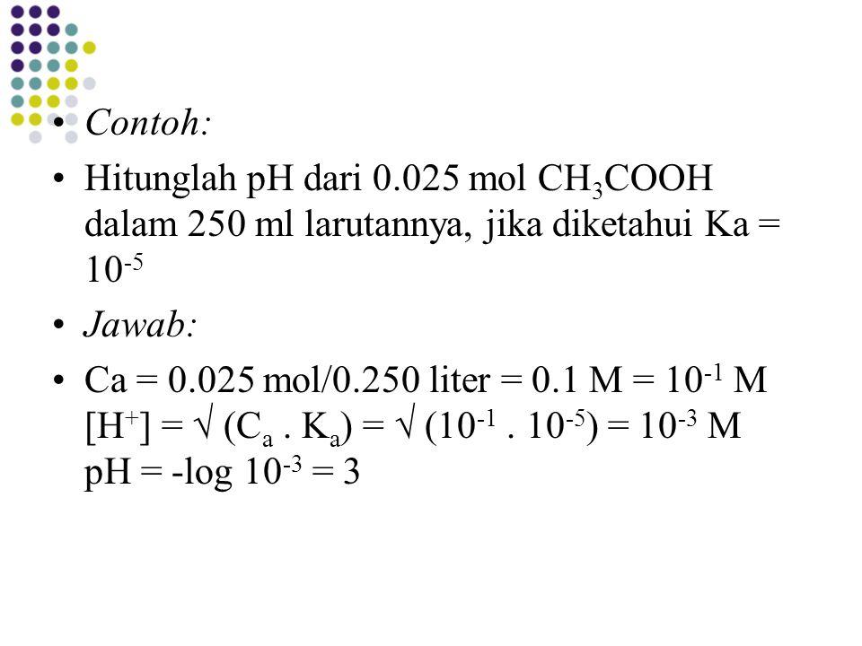 Contoh: Hitunglah pH dari 0.025 mol CH3COOH dalam 250 ml larutannya, jika diketahui Ka = 10-5. Jawab: