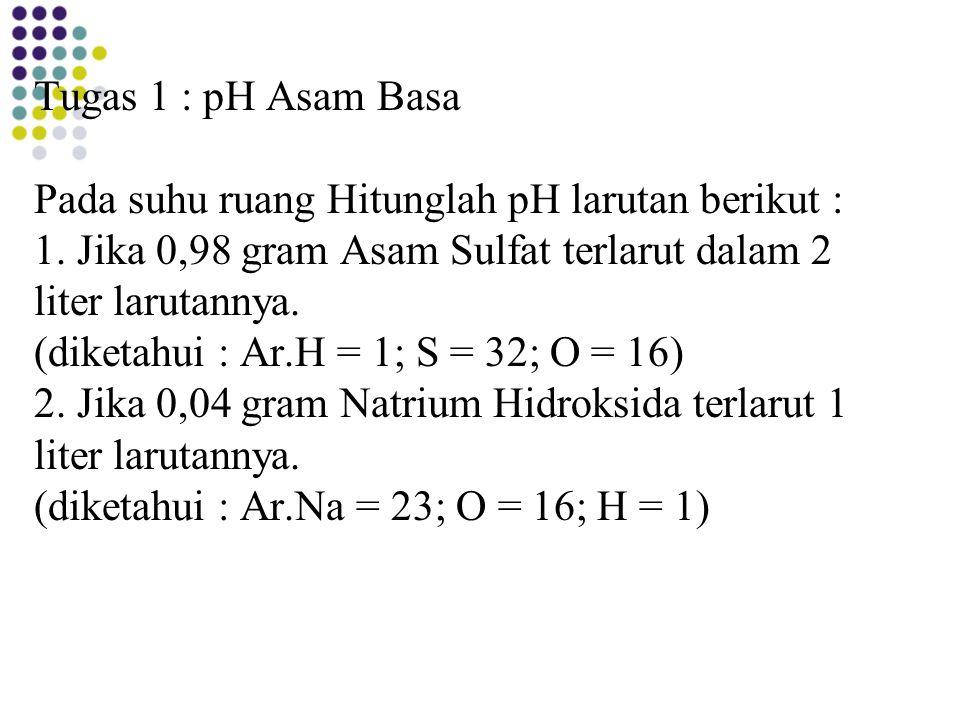 Tugas 1 : pH Asam Basa Pada suhu ruang Hitunglah pH larutan berikut : 1.
