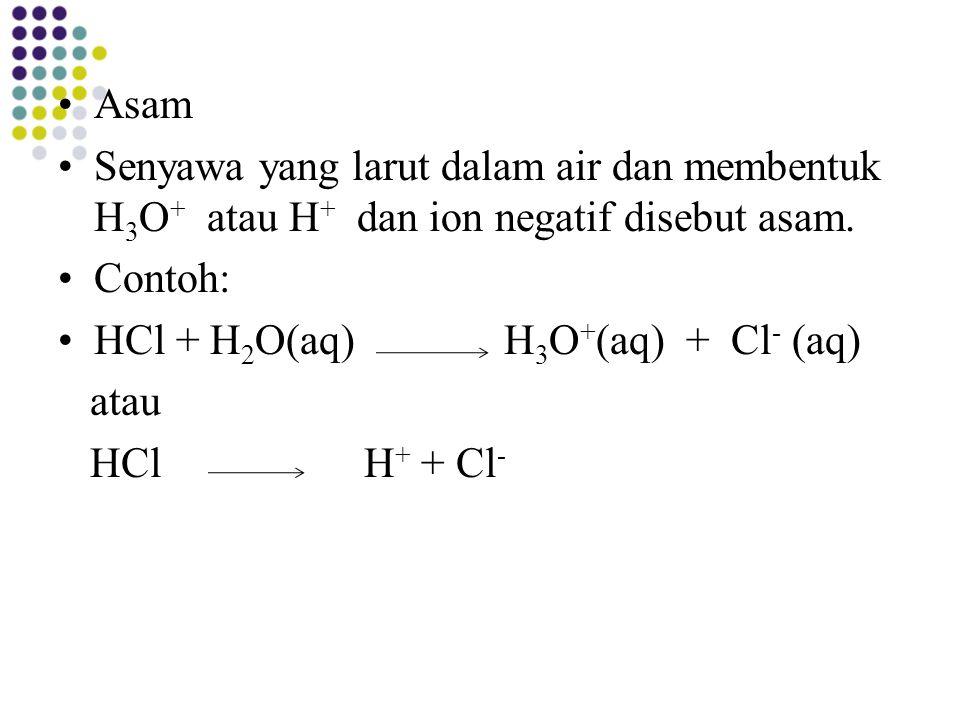 Asam Senyawa yang larut dalam air dan membentuk H3O+ atau H+ dan ion negatif disebut asam. Contoh: