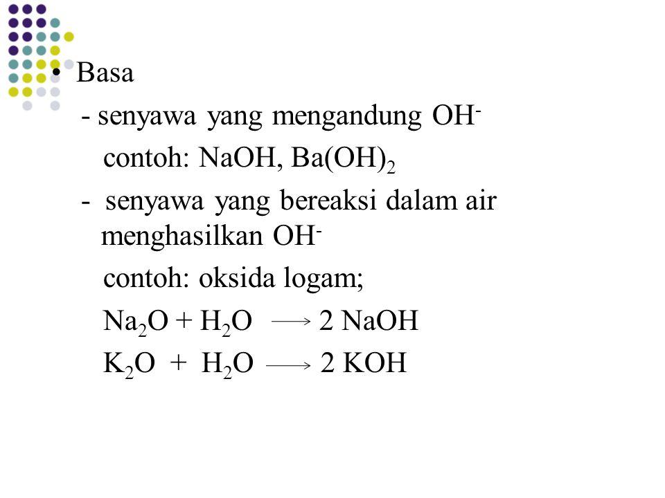 Basa - senyawa yang mengandung OH- contoh: NaOH, Ba(OH)2. - senyawa yang bereaksi dalam air menghasilkan OH-