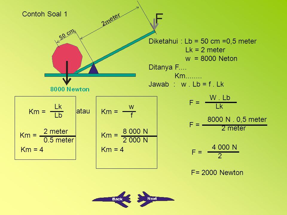 Contoh Soal 1 Diketahui : Lb = 50 cm =0,5 meter. Lk = 2 meter. w = 8000 Neton. Ditanya F.... Km........