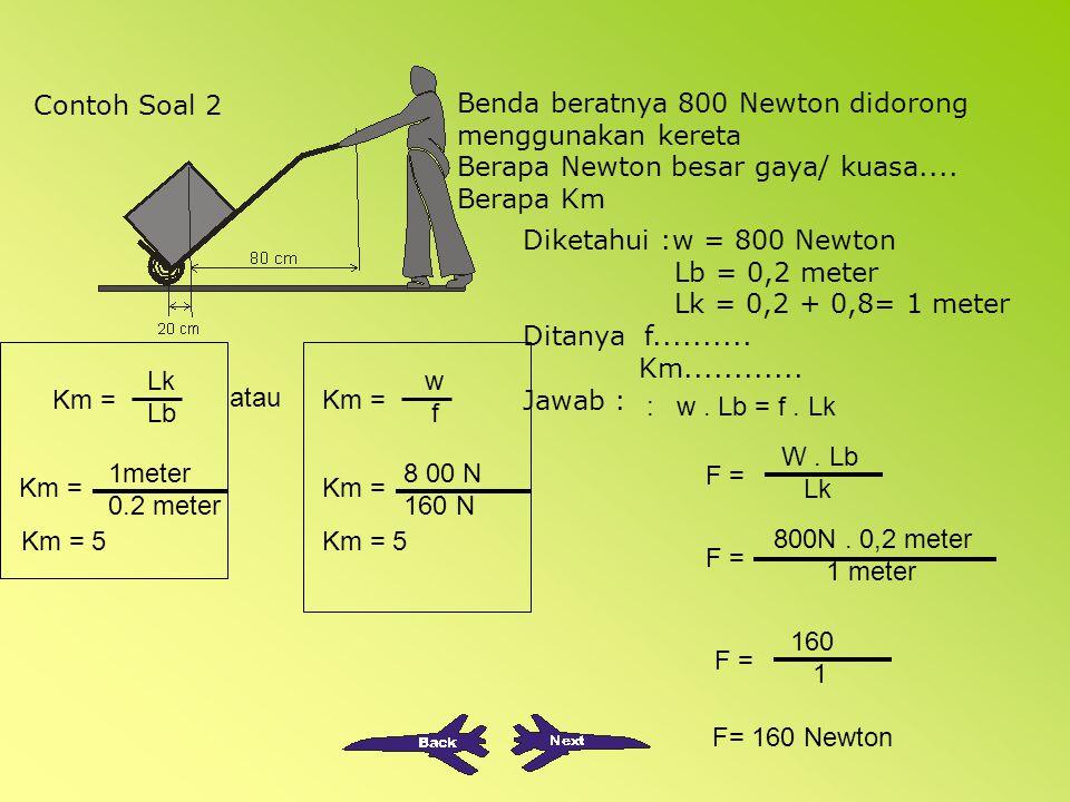Contoh Soal 2 Benda beratnya 800 Newton didorong menggunakan kereta. Berapa Newton besar gaya/ kuasa....
