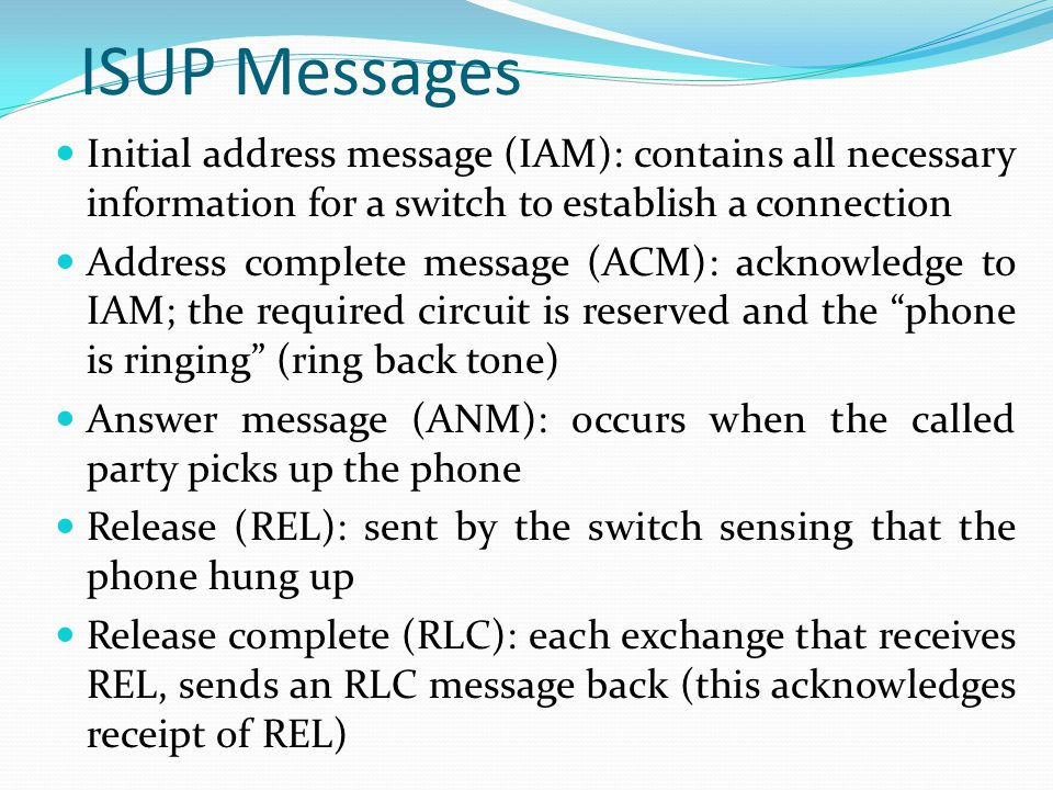 ISUP Messages Initial address message (IAM): contains all necessary information for a switch to establish a connection.