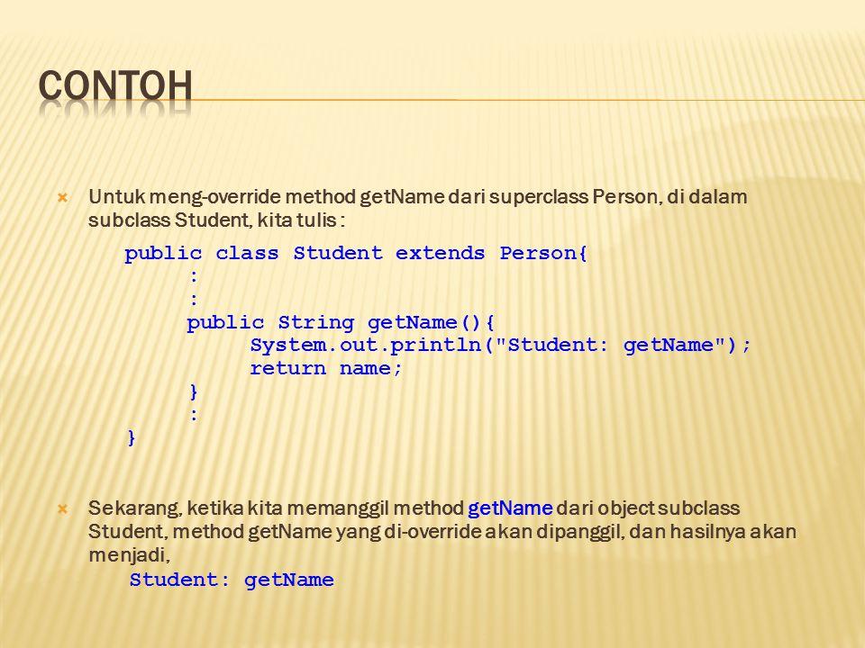 contoh Untuk meng-override method getName dari superclass Person, di dalam subclass Student, kita tulis :
