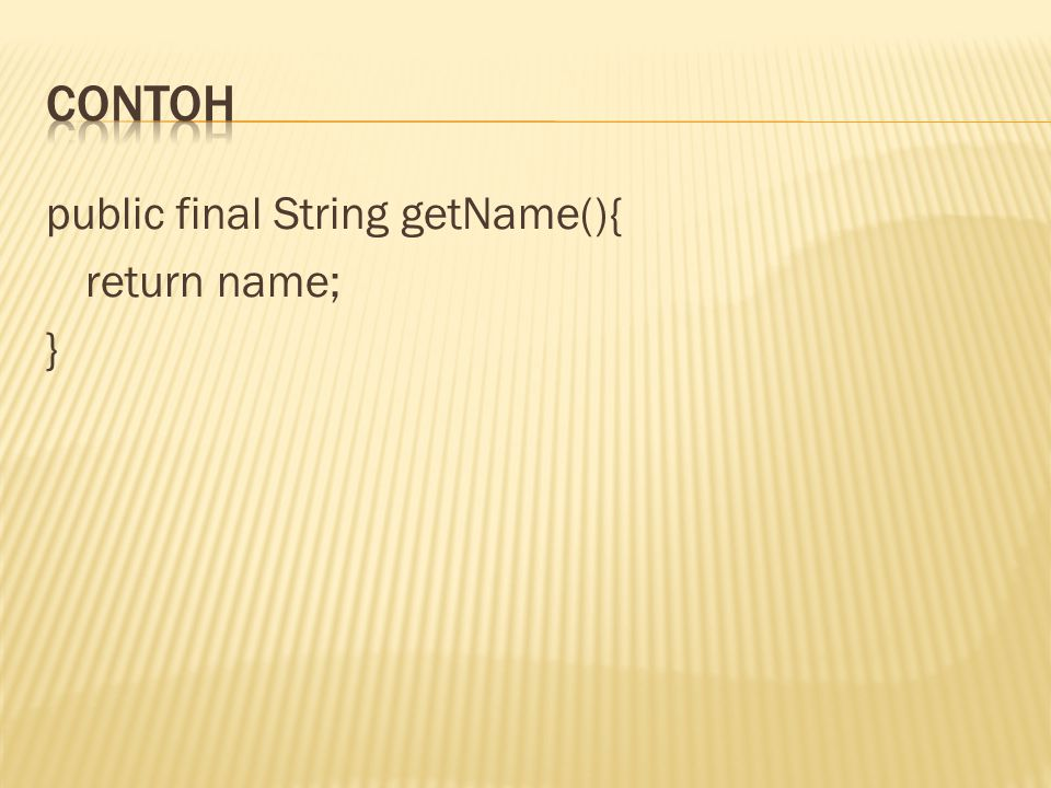 contoh public final String getName(){ return name; }