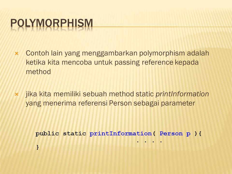 Polymorphism Contoh lain yang menggambarkan polymorphism adalah ketika kita mencoba untuk passing reference kepada method.