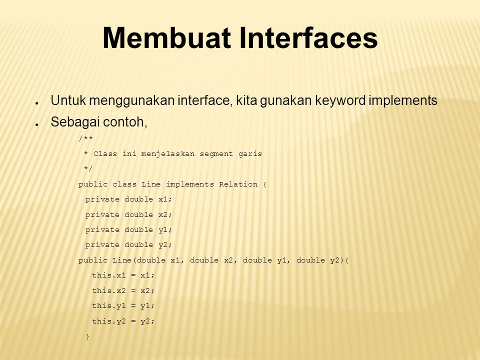 Membuat Interfaces Untuk menggunakan interface, kita gunakan keyword implements. Sebagai contoh, /**