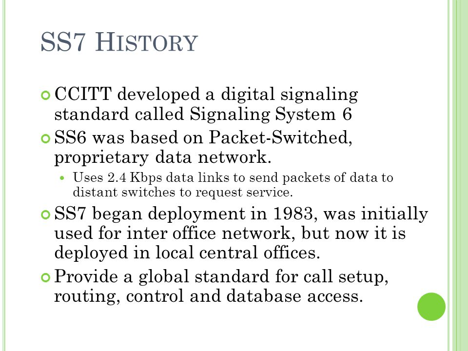 SS7 History CCITT developed a digital signaling standard called Signaling System 6. SS6 was based on Packet-Switched, proprietary data network.