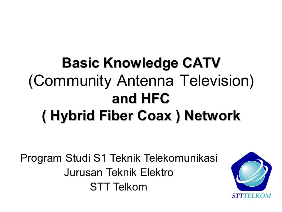 Basic Knowledge CATV (Community Antenna Television) and HFC ( Hybrid Fiber Coax ) Network