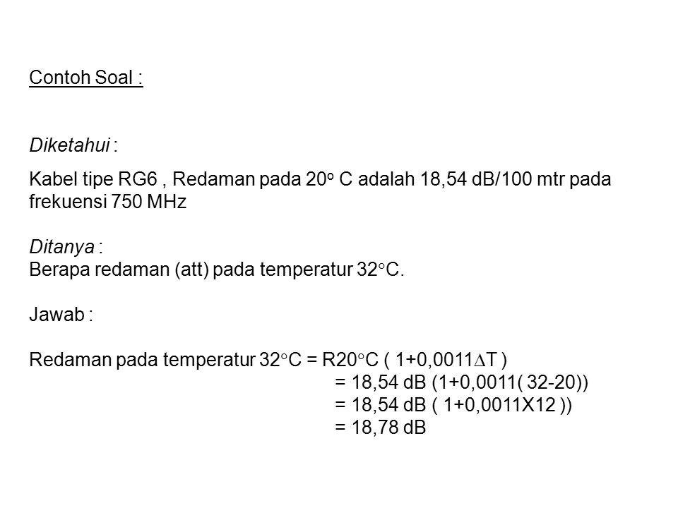 Contoh Soal : Diketahui : Kabel tipe RG6 , Redaman pada 20o C adalah 18,54 dB/100 mtr pada frekuensi 750 MHz.