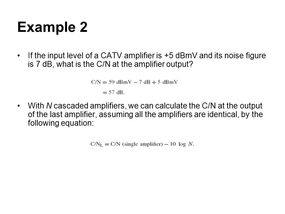 Example 2 If the input level of a CATV amplifier is +5 dBmV and its noise figure is 7 dB, what is the C/N at the amplifier output