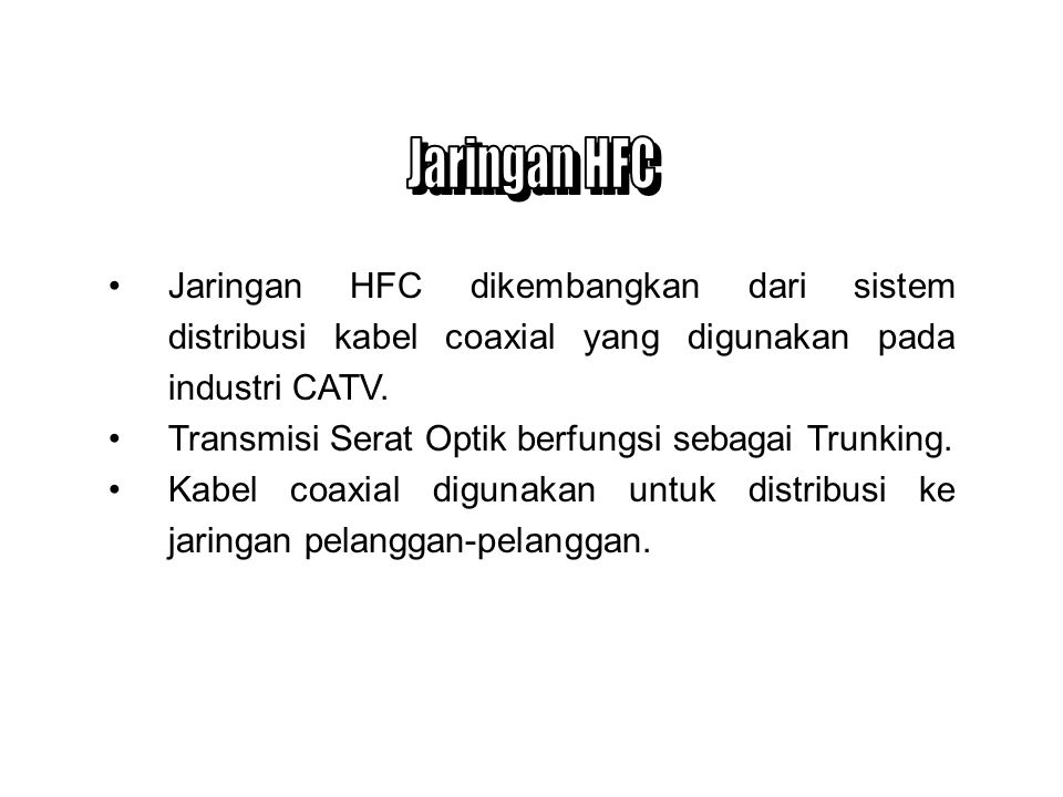 Jaringan HFC Jaringan HFC dikembangkan dari sistem distribusi kabel coaxial yang digunakan pada industri CATV.