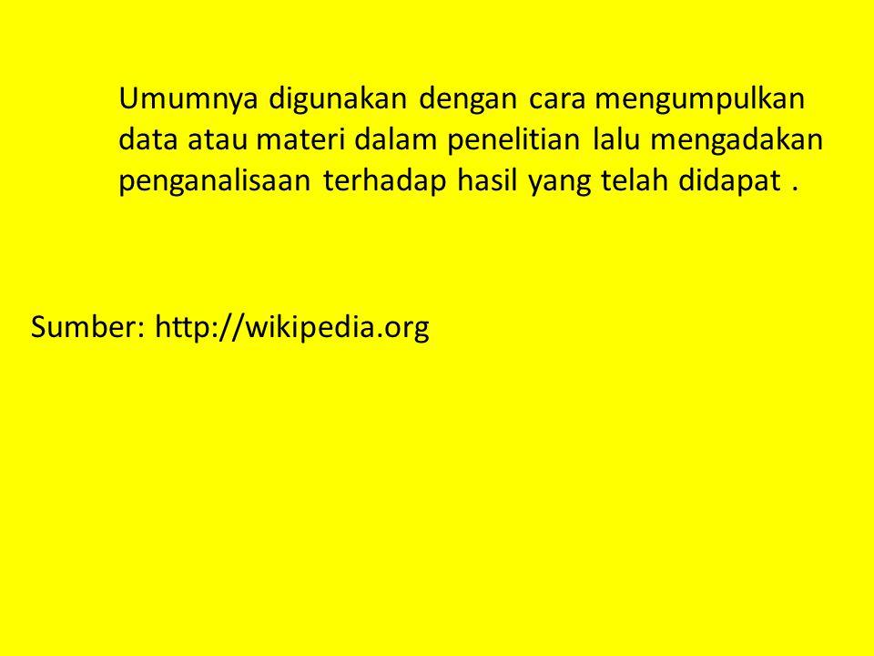 Umumnya digunakan dengan cara mengumpulkan data atau materi dalam penelitian lalu mengadakan penganalisaan terhadap hasil yang telah didapat .