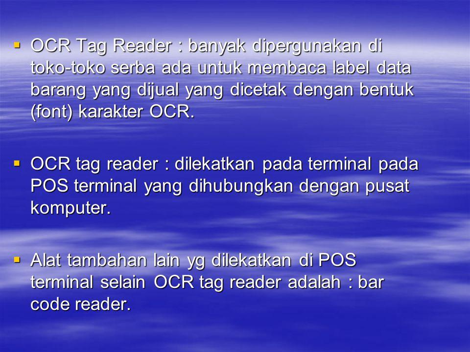 OCR Tag Reader : banyak dipergunakan di toko-toko serba ada untuk membaca label data barang yang dijual yang dicetak dengan bentuk (font) karakter OCR.
