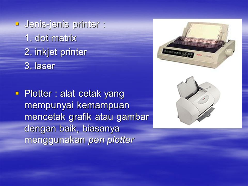 Jenis-jenis printer : 1. dot matrix. 2. inkjet printer. 3. laser.